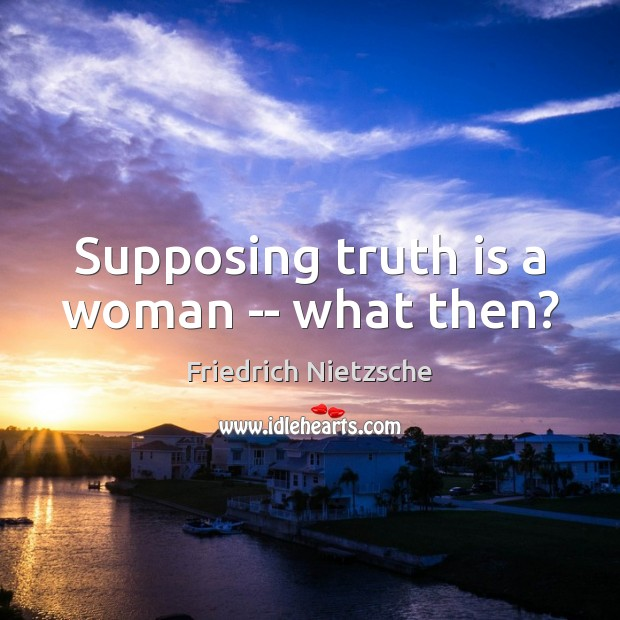 Supposing truth is a woman — what then? Friedrich Nietzsche Picture Quote