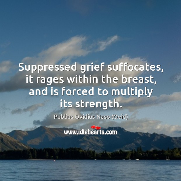 Suppressed grief suffocates, it rages within the breast, and is forced to multiply its strength. Image