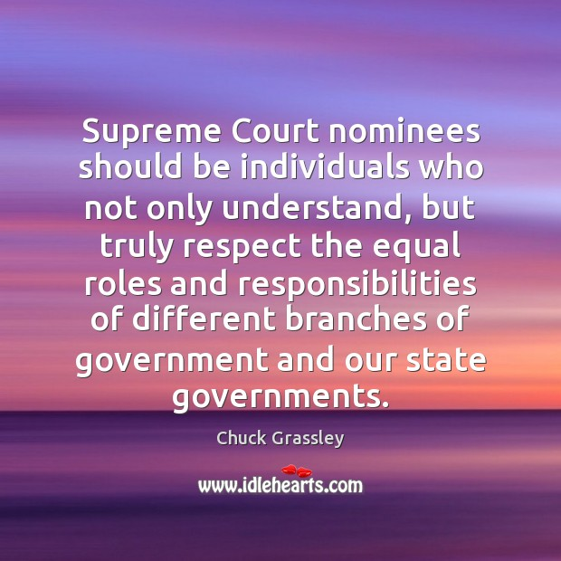 Supreme Court nominees should be individuals who not only understand, but truly Chuck Grassley Picture Quote
