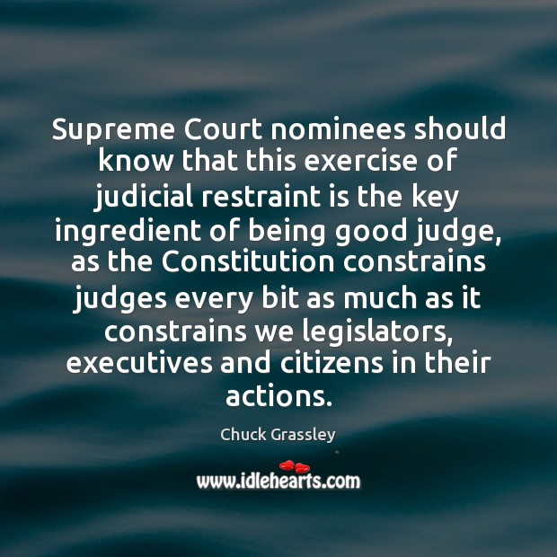 Supreme Court nominees should know that this exercise of judicial restraint is Chuck Grassley Picture Quote