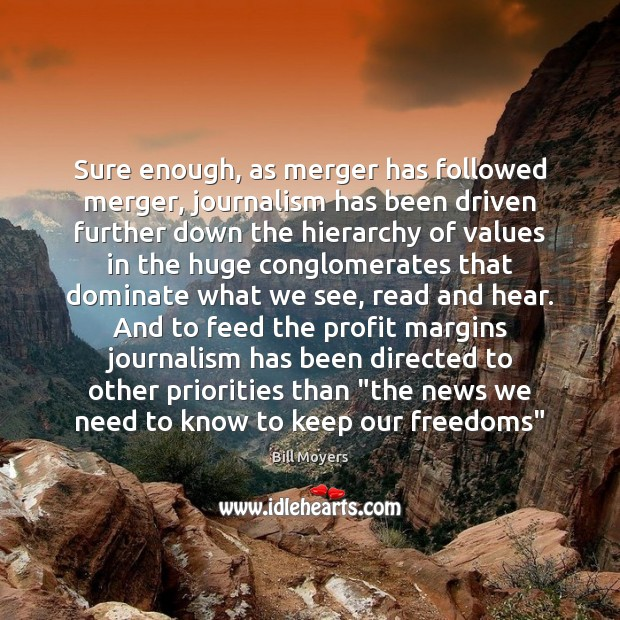 Sure enough, as merger has followed merger, journalism has been driven further Bill Moyers Picture Quote