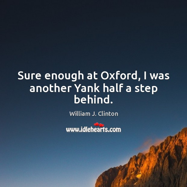 Sure enough at Oxford, I was another Yank half a step behind. William J. Clinton Picture Quote