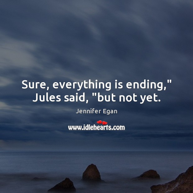 "Sure, everything is ending,"" Jules said, ""but not yet. Jennifer Egan Picture Quote"
