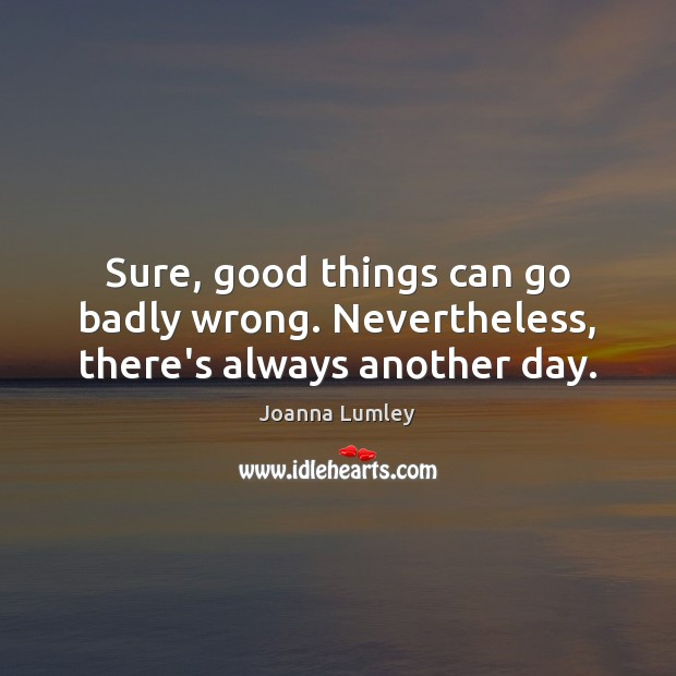 Sure, good things can go badly wrong. Nevertheless, there's always another day. Joanna Lumley Picture Quote
