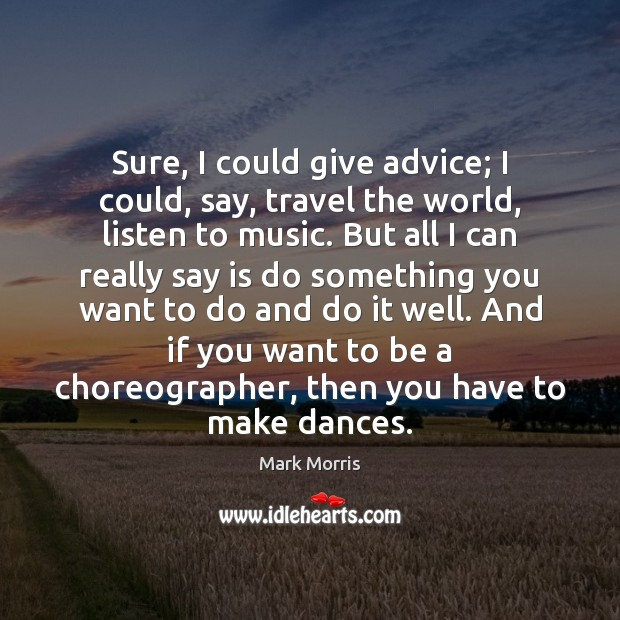 Sure, I could give advice; I could, say, travel the world, listen Image