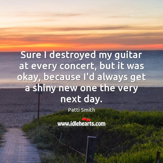 Sure I destroyed my guitar at every concert, but it was okay, Patti Smith Picture Quote