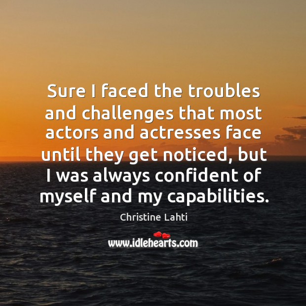 Sure I faced the troubles and challenges that most actors and actresses face until they Image