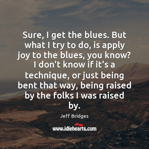 Sure, I get the blues. But what I try to do, is Jeff Bridges Picture Quote