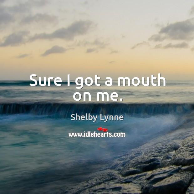 Sure I got a mouth on me. Image