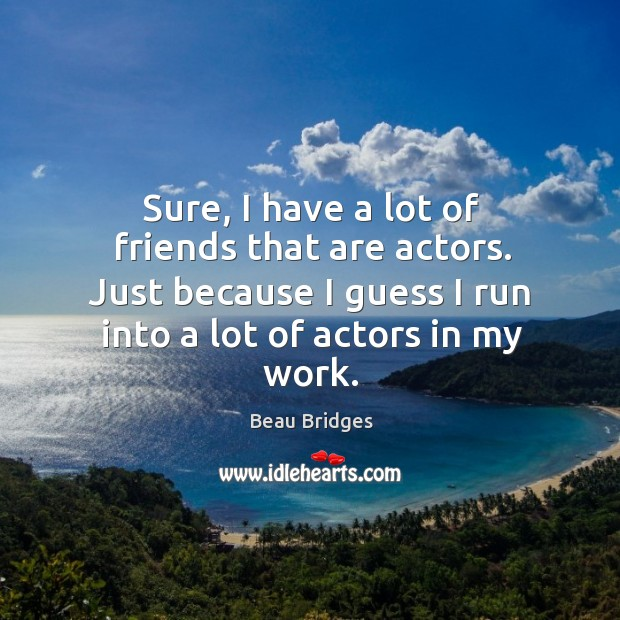 Sure, I have a lot of friends that are actors. Beau Bridges Picture Quote