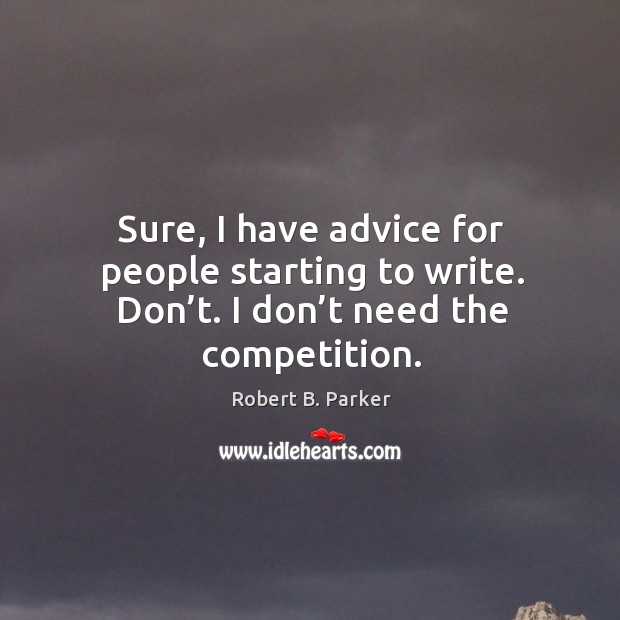 Sure, I have advice for people starting to write. Don't. I don't need the competition. Image