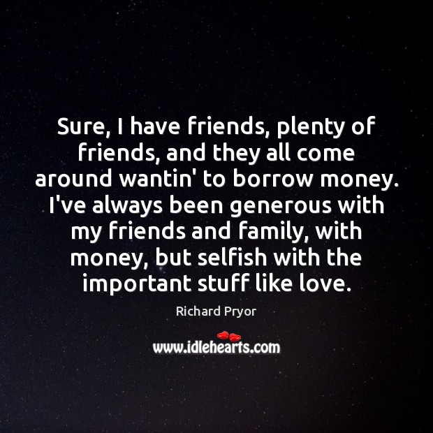 Sure, I have friends, plenty of friends, and they all come around Richard Pryor Picture Quote