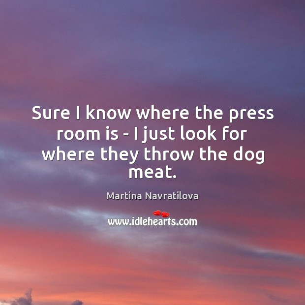 Sure I know where the press room is – I just look for where they throw the dog meat. Image