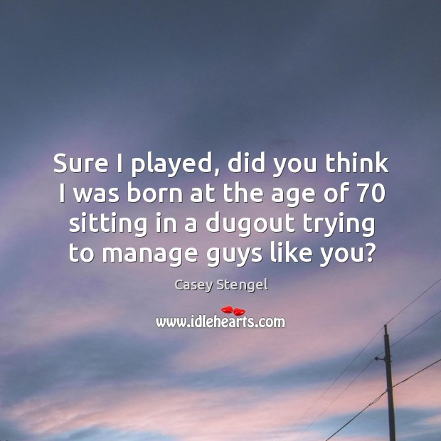 Sure I played, did you think I was born at the age of 70 sitting in a dugout trying to manage guys like you? Image