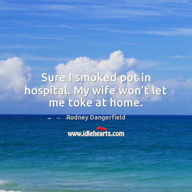 Sure I smoked pot in hospital. My wife won't let me toke at home. Rodney Dangerfield Picture Quote