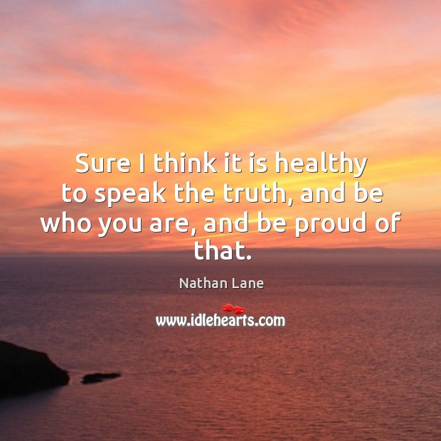 Sure I think it is healthy to speak the truth, and be who you are, and be proud of that. Nathan Lane Picture Quote