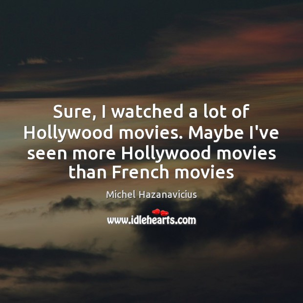 Sure, I watched a lot of Hollywood movies. Maybe I've seen more Image