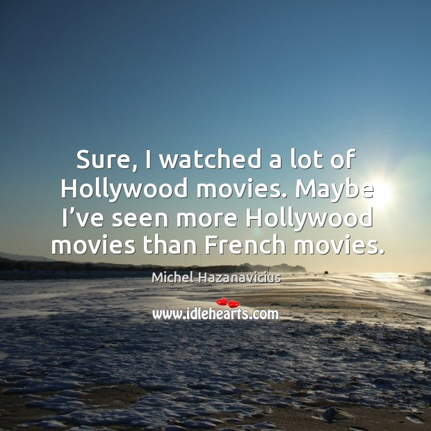 Sure, I watched a lot of hollywood movies. Maybe I've seen more hollywood movies than french movies. Michel Hazanavicius Picture Quote