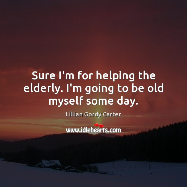 Sure I'm for helping the elderly. I'm going to be old myself some day. Image
