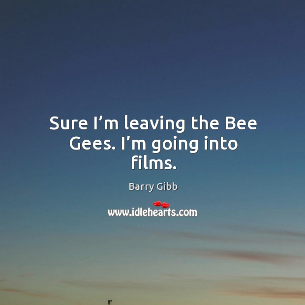 Sure I'm leaving the bee gees. I'm going into films. Image