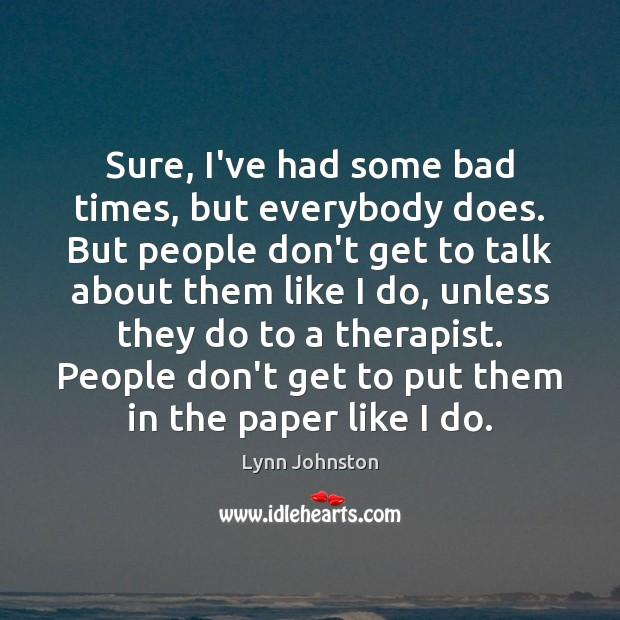 Image, Sure, I've had some bad times, but everybody does. But people don't