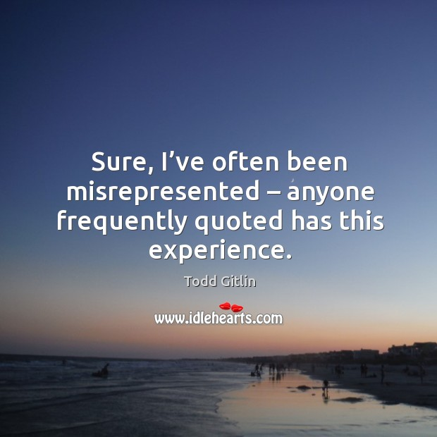Sure, I've often been misrepresented – anyone frequently quoted has this experience. Image