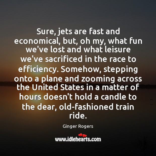 Sure, jets are fast and economical, but, oh my, what fun we've Ginger Rogers Picture Quote