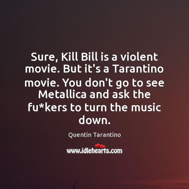 Sure, Kill Bill is a violent movie. But it's a Tarantino movie. Quentin Tarantino Picture Quote