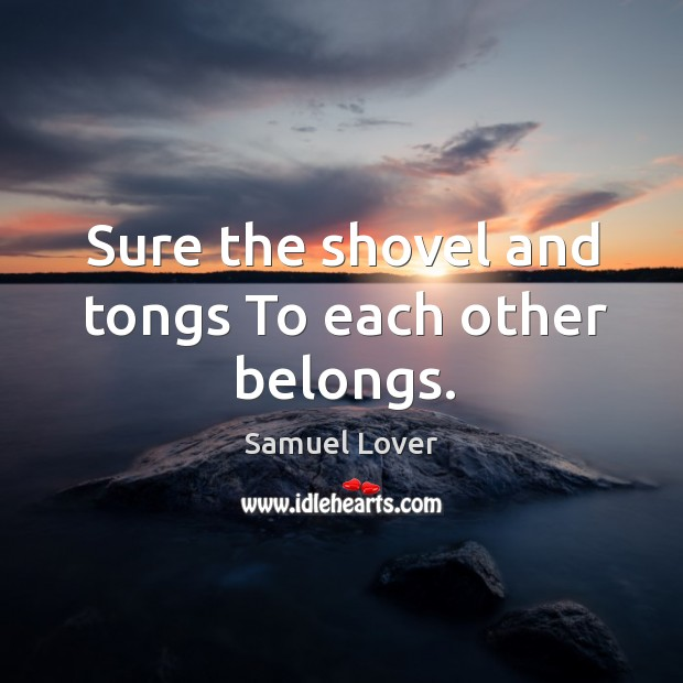 Sure the shovel and tongs To each other belongs. Samuel Lover Picture Quote