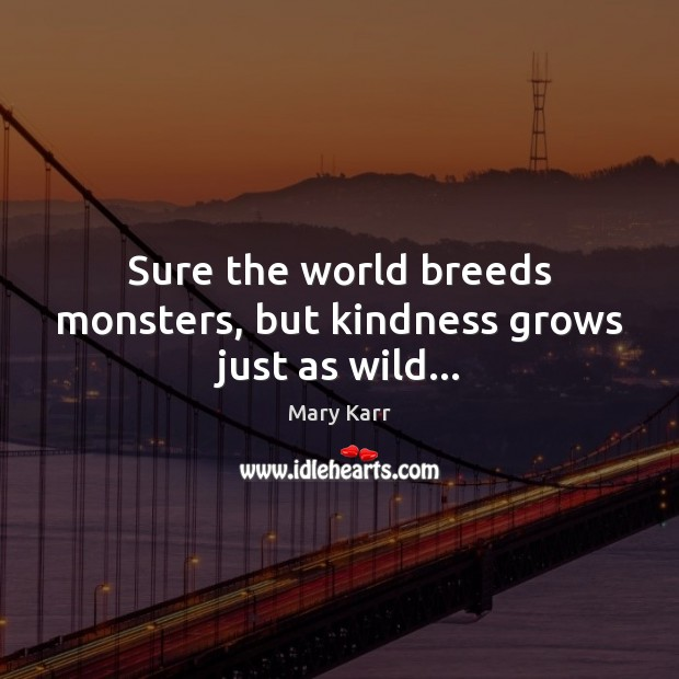 Sure the world breeds monsters, but kindness grows just as wild… Image