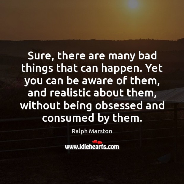 Sure, there are many bad things that can happen. Yet you can Ralph Marston Picture Quote