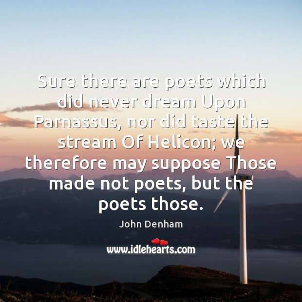 Sure there are poets which did never dream Upon Parnassus, nor did Image