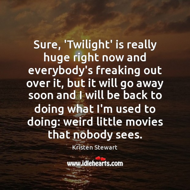 Sure, 'Twilight' is really huge right now and everybody's freaking out over Kristen Stewart Picture Quote