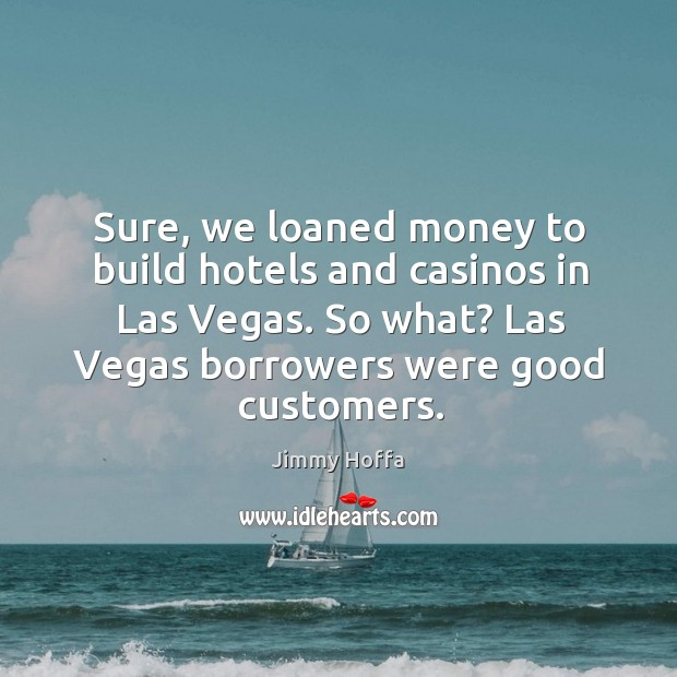 Sure, we loaned money to build hotels and casinos in Las Vegas. Image