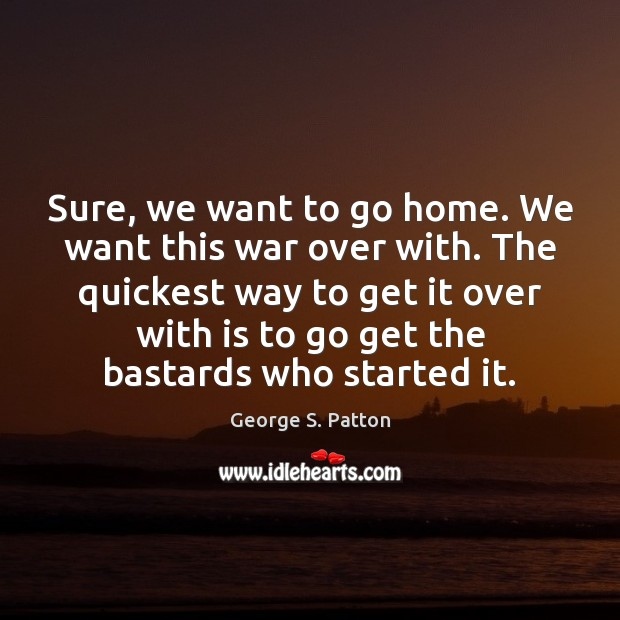 Sure, we want to go home. We want this war over with. George S. Patton Picture Quote