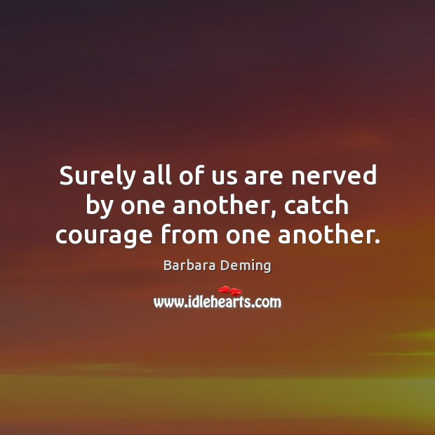 Image, Surely all of us are nerved by one another, catch courage from one another.