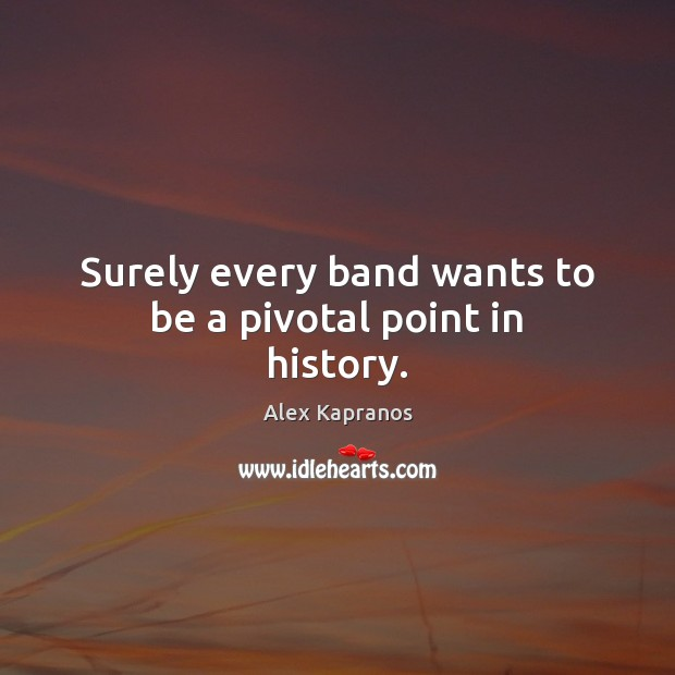 Surely every band wants to be a pivotal point in history. Image