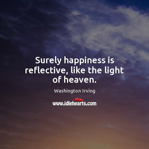Surely happiness is reflective, like the light of heaven. Washington Irving Picture Quote