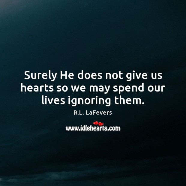 Surely He does not give us hearts so we may spend our lives ignoring them. Image