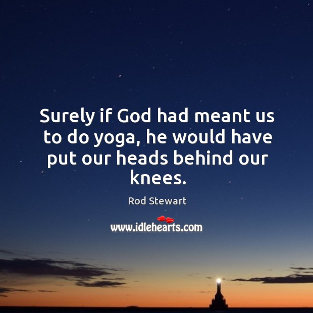 Image, Surely if God had meant us to do yoga, he would have put our heads behind our knees.
