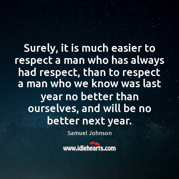Surely, it is much easier to respect a man who has always Samuel Johnson Picture Quote