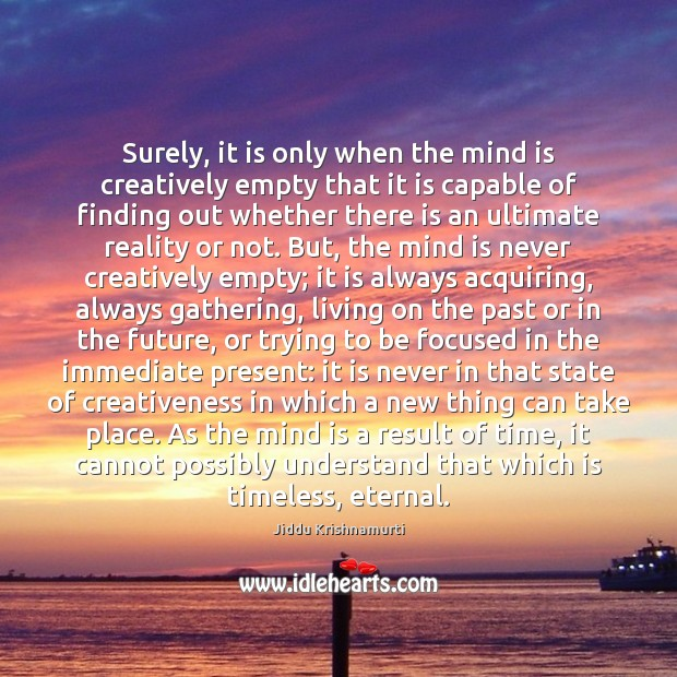 Surely, it is only when the mind is creatively empty that it Jiddu Krishnamurti Picture Quote