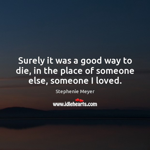 Surely it was a good way to die, in the place of someone else, someone I loved. Stephenie Meyer Picture Quote