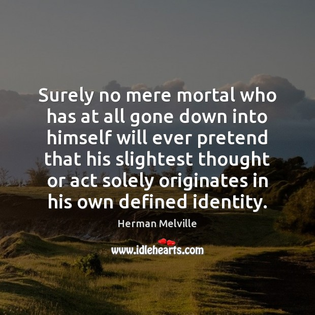 Surely no mere mortal who has at all gone down into himself Herman Melville Picture Quote