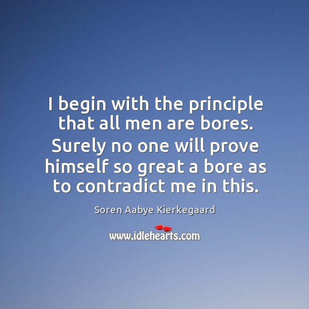 Surely no one will prove himself so great a bore as to contradict me in this. Soren Aabye Kierkegaard Picture Quote
