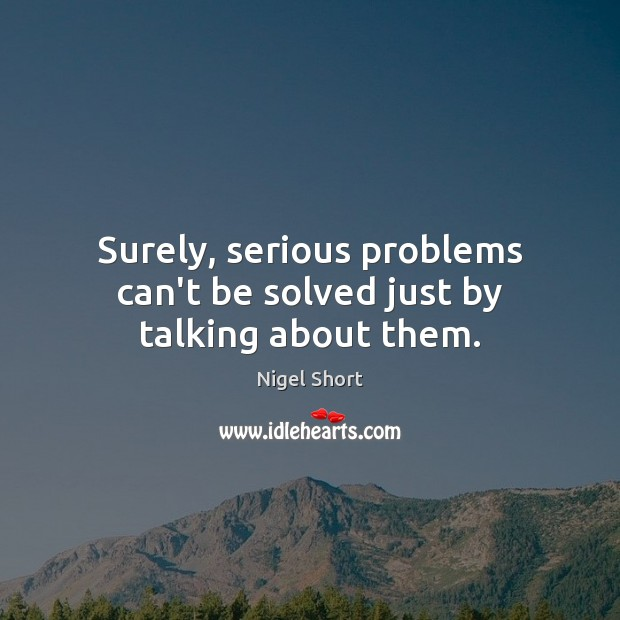 Image, Surely, serious problems can't be solved just by talking about them.