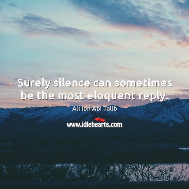 Surely silence can sometimes be the most eloquent reply. Ali Ibn Abi Talib Picture Quote