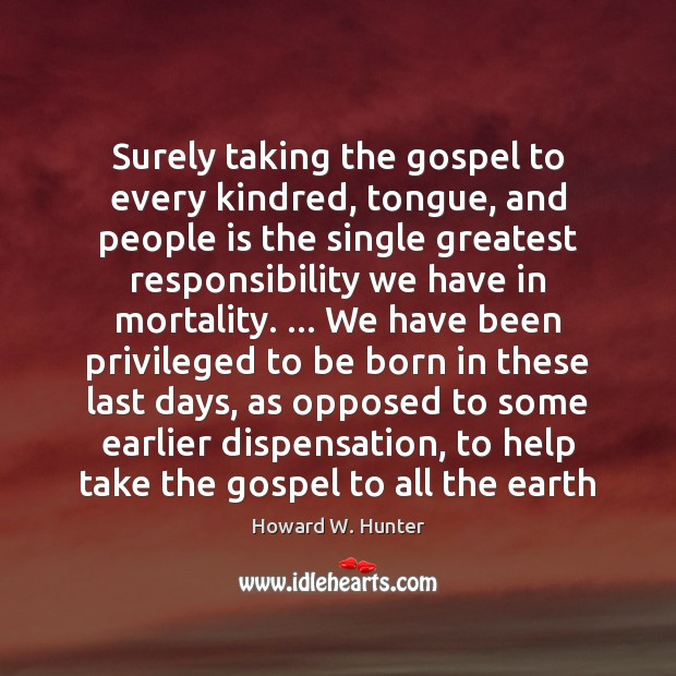 Surely taking the gospel to every kindred, tongue, and people is the Howard W. Hunter Picture Quote