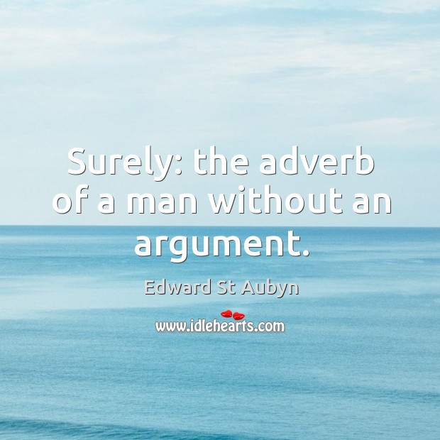 Surely: the adverb of a man without an argument. Edward St Aubyn Picture Quote