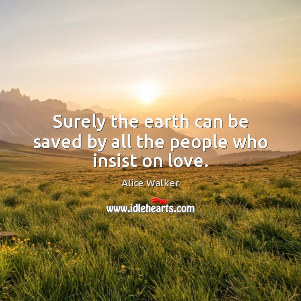 Image, Surely the earth can be saved by all the people who insist on love.